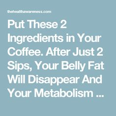Put These 2 Ingredients in Your Coffee. After Just 2 Sips, Your Belly Fat Will Disappear And Your Metabolism Will Be Faster Than Ever! ·