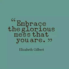 Embrace the glorious mess that you are...lol, I love this!