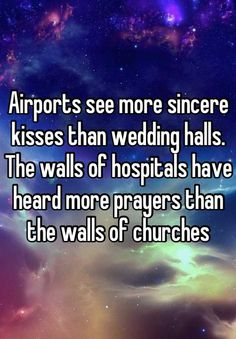 Airports see more sincere kisses than wedding halls. The walls of hospitals have heard more prayers than the walls of churches
