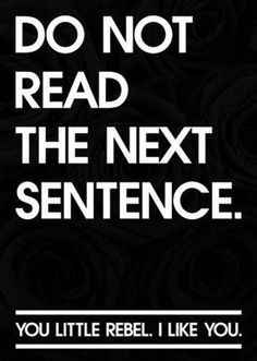 - Do not read the next sentence. - You little rebel. I like you. A funny quote!