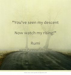 """""""You've seen my descent Now watch my rising!"""" ~ Rumi"""