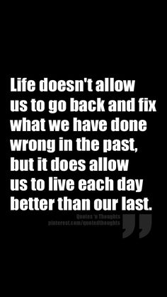 Life doesn't allow us to go back and fix what we have done wrong in the past, but it does allow us to live each day better than our last.