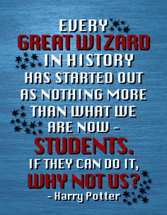"""I made this sign for my classroom. Great quote!  """"Every great wizard in history has started out as nothing more than what we are now - students. If they can do it, why not us?"""" - Harry Potter"""
