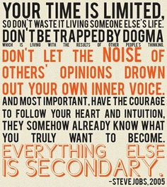 Your time is limited, so don't waste it living someone else's life. Don't be trapped by dogma - which is living with the results of other people's thinking. Don't let the noise of other's opinions drown out your own inner voice. And most important, have the courage to follow your heart and intuition. They somehow already know what you truly want to become. Everything else is secondary. -- Steve Jobs, 2005