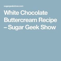 White Chocolate Buttercream Recipe – Sugar Geek Show