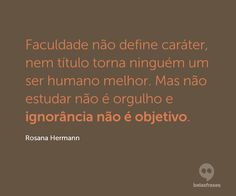 Faculdade não define caráter, nem título torna ninguém um ser humano melhor. Mas não estudar não é orgulho e ignorância não é objetivo. Rosana Hermann, Student Life, Don't Worry, Thoughts, Sayings, Words, Quotes, Inspiration, Quotes Motivation