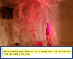 What happens when you put a highlighter in the microwave, but I won't believe it until I see it for myself. :D