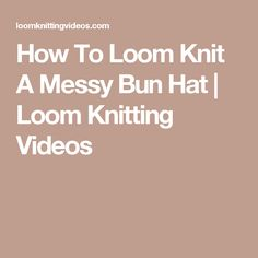 How To Loom Knit A Messy Bun Hat   Loom Knitting Videos