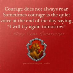 """""""Courage does not always roar. Sometimes courage is the quiet voice at the end of the day saying, 'I will try again tomorrow.'"""" Mary Anne Radmacher, Gryffindor Pride"""