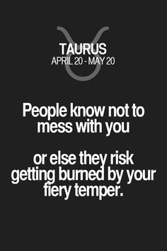 People know not to mess with you or else they risk getting burned by your fiery temper. Taurus | Taurus Quotes | Taurus Zodiac Signs