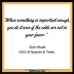 When something is important enough do it even if the odds are not in your favor. @elonmusk