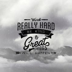 """""""Work really hard, be kind, & great things will happen"""" by Noel Shiveley, via Behance"""