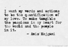 I want my words and actions to be the quantification of my love to make tangible the passions in my heart for the world and the people in it