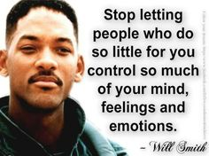 Stop letting people who do so little for you control so much of your mind, feelings, and emotions. ~Will Smith