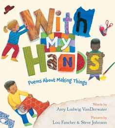 With My Hands: Poems About Making Things, by Amy Ludwig VanDerwater, illustrated by Lou Fancher and Steve Johnson (Clarion Books, 2018)