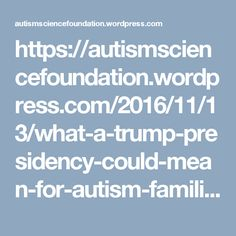 https://autismsciencefoundation.wordpress.com/2016/11/13/what-a-trump-presidency-could-mean-for-autism-families/