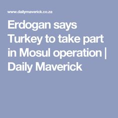 President Recep Tayyip Erdogan on Monday said Turkey would play a role in the US-backed Iraqi offensive to retake the city of Mosul from jihadists, saying it was unthinkable for Ankara to stay on the sidelines. North Africa, Middle East, Muslim, Turkey, Sayings, Modern, Turkey Country, Lyrics, Islam