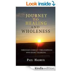 Journey to healing and wholeness: Through correct philosophies and right thinking - Kindle edition by Paul Halbeck. Religion & Spirituality Kindle eBooks @ Amazon.com.