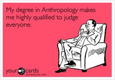 My degree in Anthropology makes me highly qualified to judge everyone.