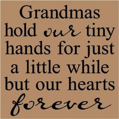 Family Love | 12      Grandmas hold our tiny hands for just a little while but our hearts forever