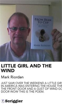 LITTLE GIRL AND THE WIND by Mark Riordan https://scriggler.com/detailPost/story/55103 JUST SAW OVER THE WEEKEND A LITTLE GIRL IN AMERICA WAS ENTERING THE HOUSE THROUGH THE FRONT DOOR AND A GUST OF WIND GOT THE DOOR WOW THIS IS THE POEM.