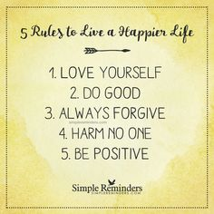 """5 Rules to Live a Happier Life. 1. Love Yourself. 2. Do Good. 3. Always Forgive. 4. Harm No One. 5. Be Positive."" — Unknown Author #SimpleReminders #SRN @bryantmcgill @jenniyoung_ #quote #love #good #forgive #happy #harm #positive"