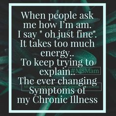 """When people ask me how I'm am. I say """" oh just fine"""". It takes too much energy. To keep trying to explain. The ever changing Symptoms of my Chronic Illness Rheumatoid Arthritis Quotes, Psoriatic Arthritis, Multiple Sclerosis Quotes, Multiple Sclerosis Awareness, Chronic Illness, Chronic Pain, Fibromyalgia, Family Support, Invisible Illness"""