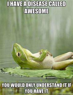 Frog - I have a disease called awesome you would only understand it if you have it