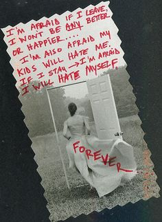 Secret from PostSecret.com  I know this feeling, and it is scary and paralyzing, but once the cut was made, the healing could start, and I think all of us are healthier now because of it.  We would have just kept sinking with the boat if nothing had changed.
