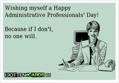 Wishing myself a Happy   Administrative Professionals' Day!    Because if I don't,  no one will.