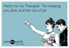 Here's to my Therapist. For keeping you alive, and me out of jail. | Divorce Ecard | someecards.com