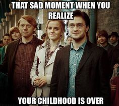 That sad moment when your childhood is over - Seeing Rupert Grint, Emma Watson and Daniel Radcliffe as adults make you realize your childhood is over.