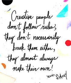 """Creative people don't follow rules, they don't necessarily break them either, they almost always make their own."" #Quotes"