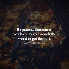 Inspirational Positive Quotes :Be patient. Sometimes you have to go through the worst to get the best. via (Thi