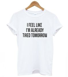 I Feel Like I'm Already Tired Tomorrow Cotton Casual Funny Shirt
