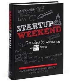 Startup Weekend  От идеи до компании за 54 часа    Marc Nager , Clint Nelsen , Franck Nourigat  Все о том, как проверить бизнес-идею на прочность, найти единомышленников и определиться с будущим бизнесом за один уикенд – от создателей успешного семинара для будущих предпринимателей