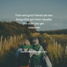Time and good friends are two things that get more valuable the older you get. -Unknown