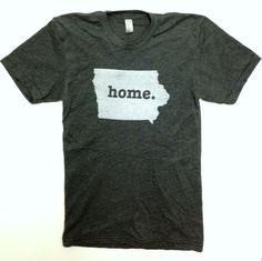 Iowa Home T-shirt...I want this shirt!  People give me crap for being from Iowa but I am so happy that's where I call home and am proud to have grown up there!