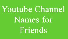 Youtube Channel Names for Friends