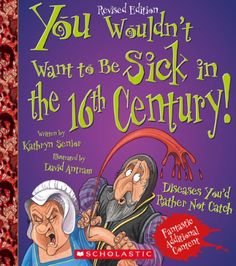 You Wouldn't Want to Be Sick in the 16th Century! by Kathryn Senior