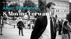 Anger, Forgiveness, and Moving Forward