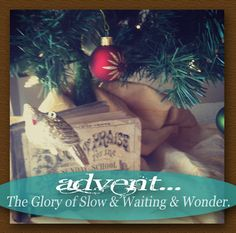 Aaah Advent... The Glory of Slow and Waiting and Wonder.