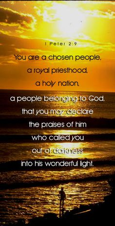 1 Peter 2:9 NLT But you are not like that, for you are a chosen people. You are royal priests, a holy nation, God's very own possession. As a result, you can show others the goodness of God, for he called you out of the darkness into his wonderful light.