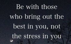 Be with those who bring out the best in you, NOT the stress in you!