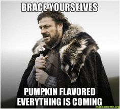 Brace yourselves - Pumpkin flavored everything is coming - Game of Thrones Meme  Bring it on!