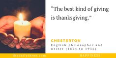 """The best kind of giving is thanksgiving.""   - CHESTERTON (1874 to 1936) English philosopher and writer"