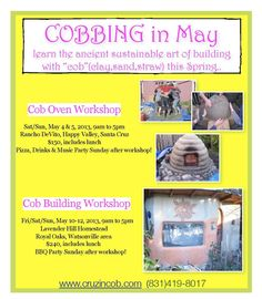 """Santa Cruz, CA Learn the ancient sustainable art of building with """"cob"""" (clay, sand, straw) this Spring. Pizza, drinks and music party on Sunday after the workshop! Children 11 and under are free.    More i… Click flyer for more >>"""