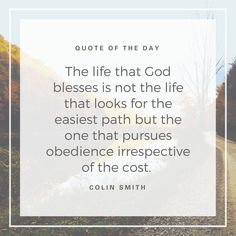 """The life that God blesses is not the life that looks for the easiest path but the one that pursues obedience irrespective of the cost."" (Colin Smith)"