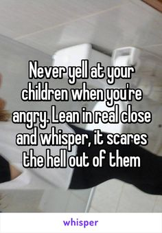Never yell at your children when you're angry. Lean in real close and whisper, it scares the hell out of them