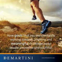 Have goals that you are constantly working tonight towards. Inspiring and meaningful challenges keep people innovative and youthful. Dr John Demartini  www.DrDemartini.com www.Facebook.com/DrJohnDemartini